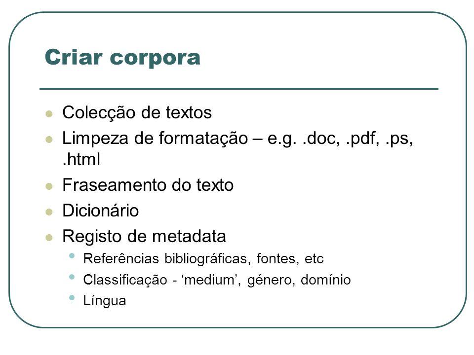 Criar corpora Colecção de textos Limpeza de formatação – e.g..doc,.pdf,.ps,.html Fraseamento do texto Dicionário Registo de metadata Referências bibli