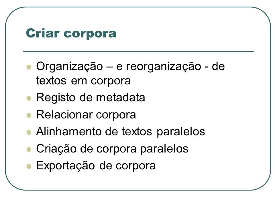 Criar corpora Organização – e reorganização - de textos em corpora Registo de metadata Relacionar corpora Alinhamento de textos paralelos Criação de c