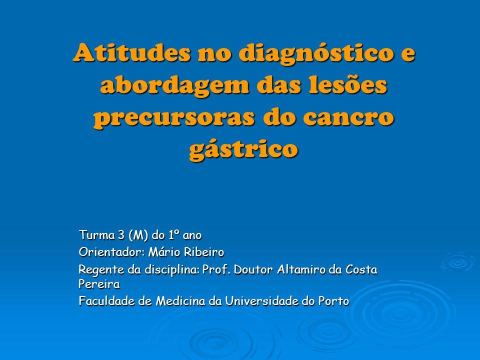 Atitudes no diagnóstico e abordagem das lesões precursoras do cancro gástrico Turma 3 (M) do 1º ano Orientador: Mário Ribeiro Regente da disciplina: P