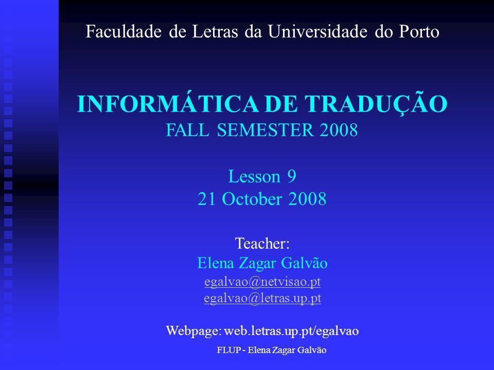 FLUP - Elena Zagar Galvão Faculdade de Letras da Universidade do Porto INFORMÁTICA DE TRADUÇÃO FALL SEMESTER 2008 Lesson 9 21 October 2008 Teacher: El