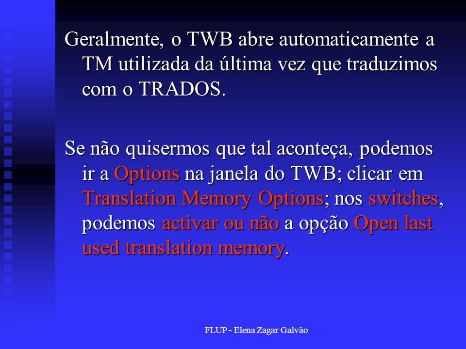 FLUP - Elena Zagar Galvão Geralmente, o TWB abre automaticamente a TM utilizada da última vez que traduzimos com o TRADOS. Se não quisermos que tal ac