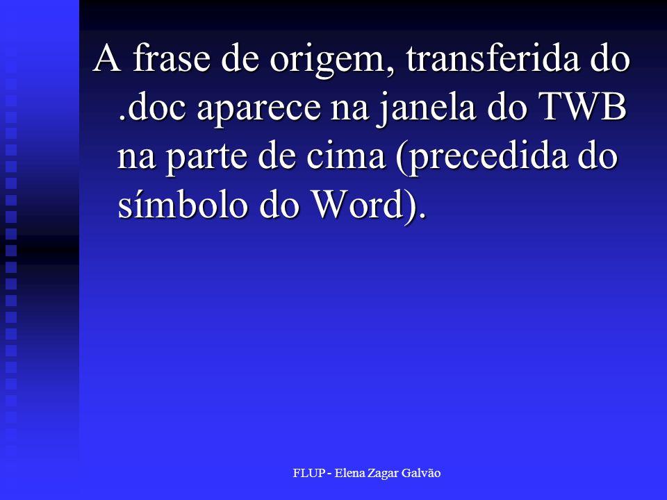 FLUP - Elena Zagar Galvão A frase de origem, transferida do.doc aparece na janela do TWB na parte de cima (precedida do símbolo do Word).