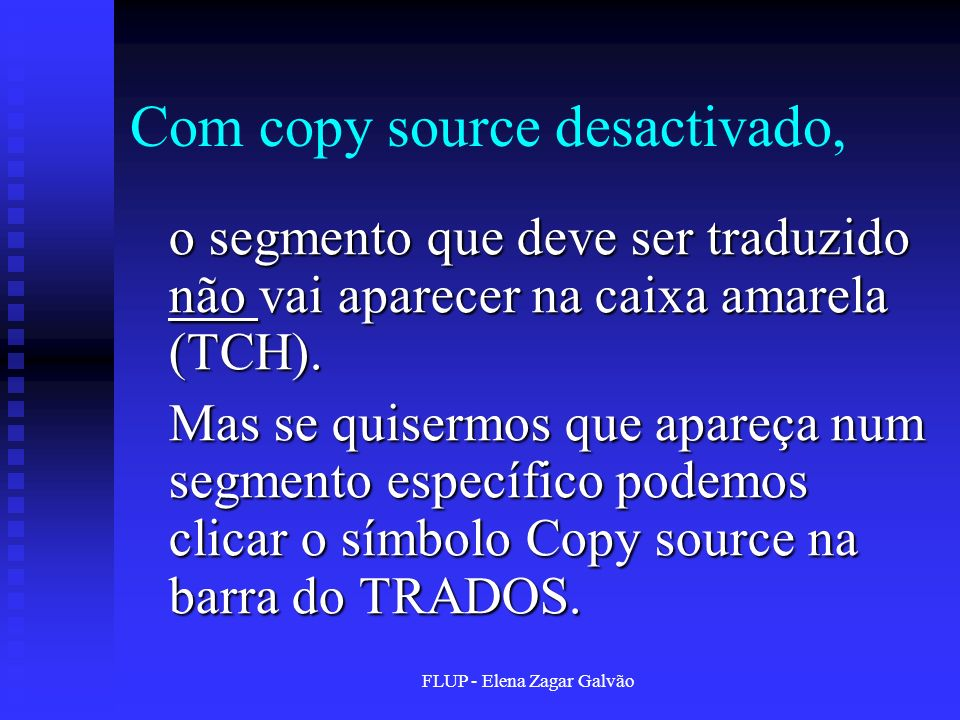 FLUP - Elena Zagar Galvão Com copy source desactivado, o segmento que deve ser traduzido não vai aparecer na caixa amarela (TCH). Mas se quisermos que