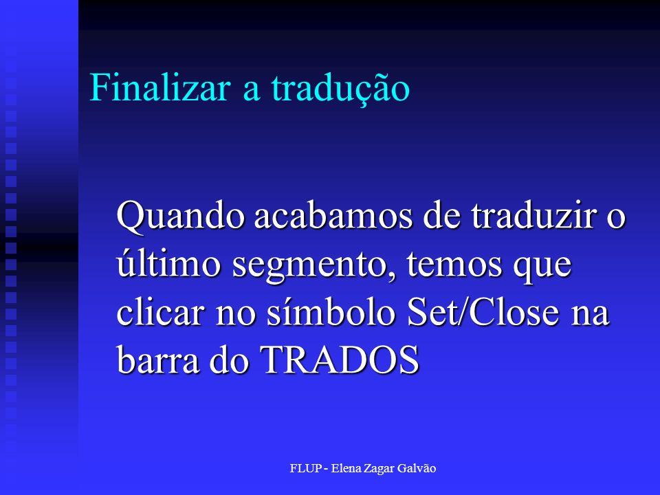 FLUP - Elena Zagar Galvão Finalizar a tradução Quando acabamos de traduzir o último segmento, temos que clicar no símbolo Set/Close na barra do TRADOS