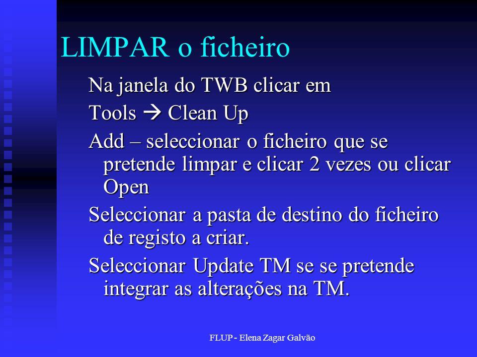 FLUP - Elena Zagar Galvão LIMPAR o ficheiro Na janela do TWB clicar em Tools Clean Up Add – seleccionar o ficheiro que se pretende limpar e clicar 2 v