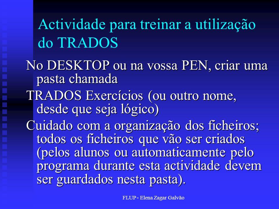 FLUP - Elena Zagar Galvão Actividade para treinar a utilização do TRADOS No DESKTOP ou na vossa PEN, criar uma pasta chamada TRADOS Exercícios (ou out