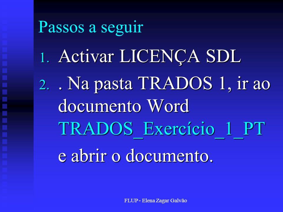 FLUP - Elena Zagar Galvão Passos a seguir 1. Activar LICENÇA SDL 2.. Na pasta TRADOS 1, ir ao documento Word TRADOS_Exercício_1_PT e abrir o documento
