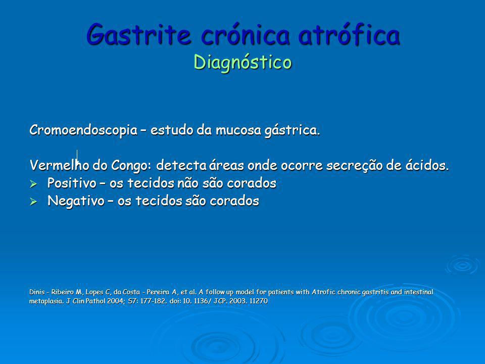 Gastrite crónica atrófica Diagnóstico Cromoendoscopia – estudo da mucosa gástrica. Vermelho do Congo: detecta áreas onde ocorre secreção de ácidos. Po