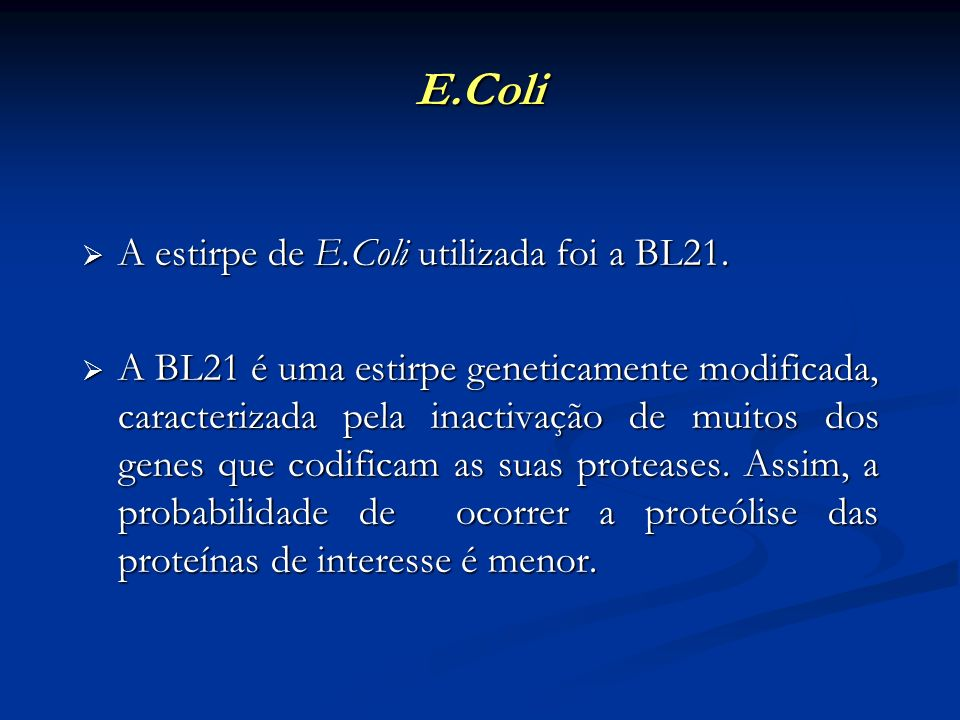 E.Coli A estirpe de E.Coli utilizada foi a BL21. A estirpe de E.Coli utilizada foi a BL21. A BL21 é uma estirpe geneticamente modificada, caracterizad