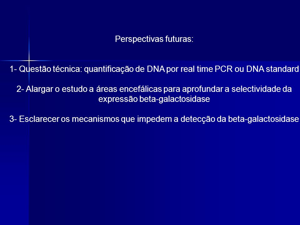 Perspectivas futuras: 1- Questão técnica: quantificação de DNA por real time PCR ou DNA standard 2- Alargar o estudo a áreas encefálicas para aprofund