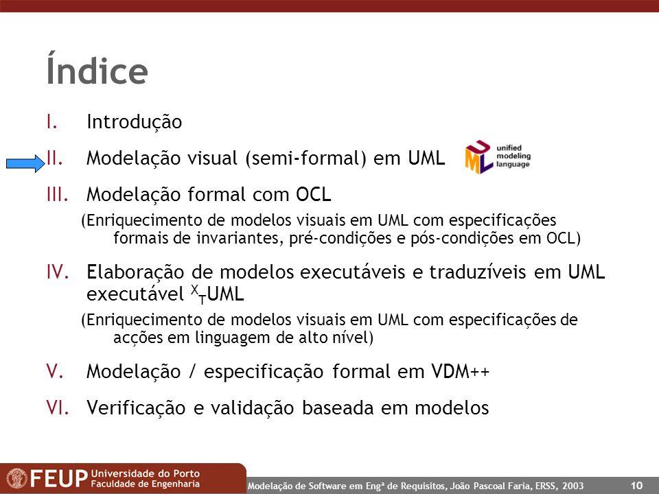 Modelação de Software em Engª de Requisitos, João Pascoal Faria, ERSS, 2003 10 Índice I.Introdução II.Modelação visual (semi-formal) em UML III.Modela