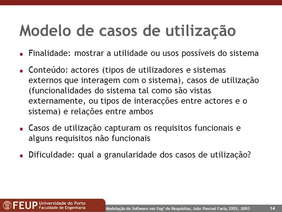 Modelação de Software em Engª de Requisitos, João Pascoal Faria, ERSS, 2003 14 Modelo de casos de utilização n Finalidade: mostrar a utilidade ou usos