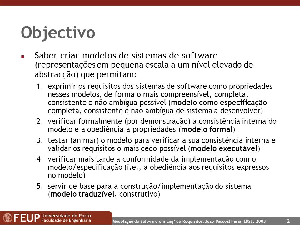 Modelação de Software em Engª de Requisitos, João Pascoal Faria, ERSS, 2003 2 Objectivo n Saber criar modelos de sistemas de software (representações
