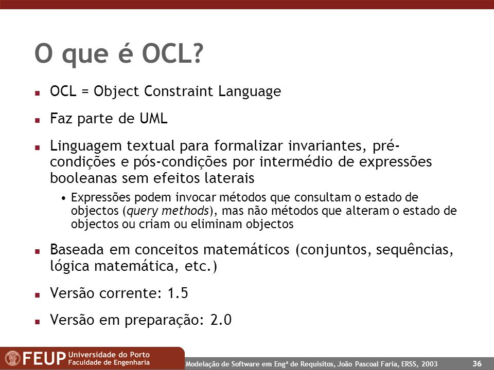Modelação de Software em Engª de Requisitos, João Pascoal Faria, ERSS, 2003 36 O que é OCL? n OCL = Object Constraint Language n Faz parte de UML n Li