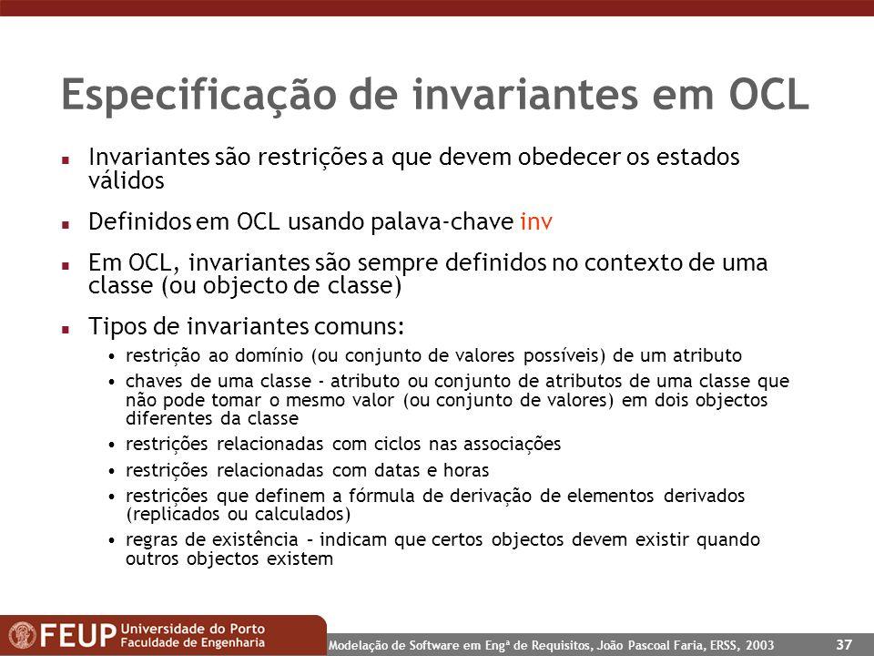 Modelação de Software em Engª de Requisitos, João Pascoal Faria, ERSS, 2003 37 Especificação de invariantes em OCL n Invariantes são restrições a que