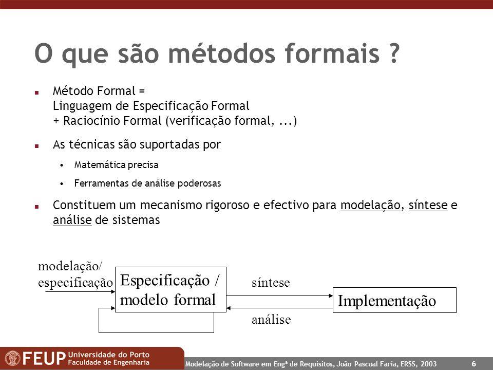 Modelação de Software em Engª de Requisitos, João Pascoal Faria, ERSS, 2003 6 O que são métodos formais ? n Método Formal = Linguagem de Especificação
