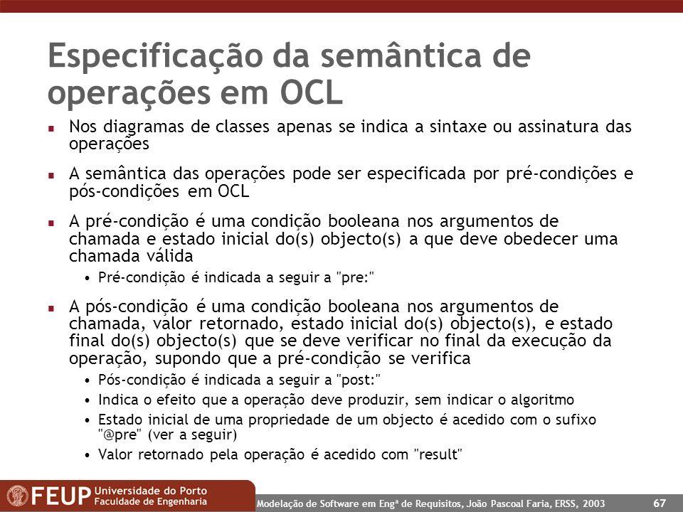 Modelação de Software em Engª de Requisitos, João Pascoal Faria, ERSS, 2003 67 Especificação da semântica de operações em OCL n Nos diagramas de class
