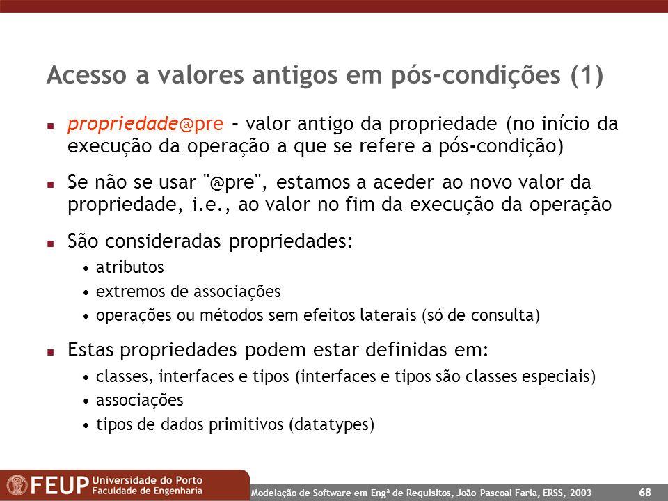 Modelação de Software em Engª de Requisitos, João Pascoal Faria, ERSS, 2003 68 Acesso a valores antigos em pós-condições (1) n propriedade@pre – valor