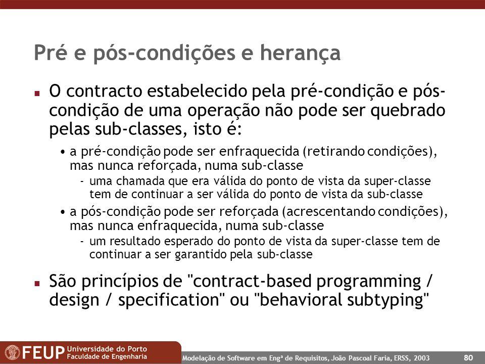 Modelação de Software em Engª de Requisitos, João Pascoal Faria, ERSS, 2003 80 Pré e pós-condições e herança n O contracto estabelecido pela pré-condi