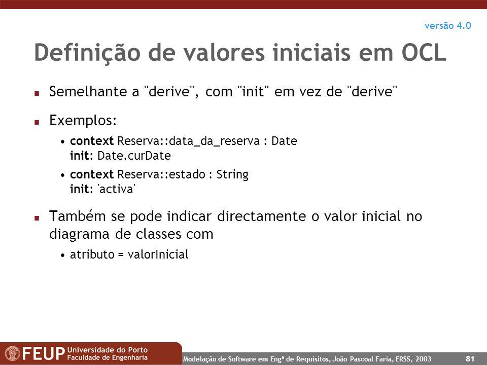 Modelação de Software em Engª de Requisitos, João Pascoal Faria, ERSS, 2003 81 Definição de valores iniciais em OCL n Semelhante a
