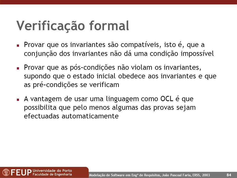 Modelação de Software em Engª de Requisitos, João Pascoal Faria, ERSS, 2003 84 Verificação formal n Provar que os invariantes são compatíveis, isto é,