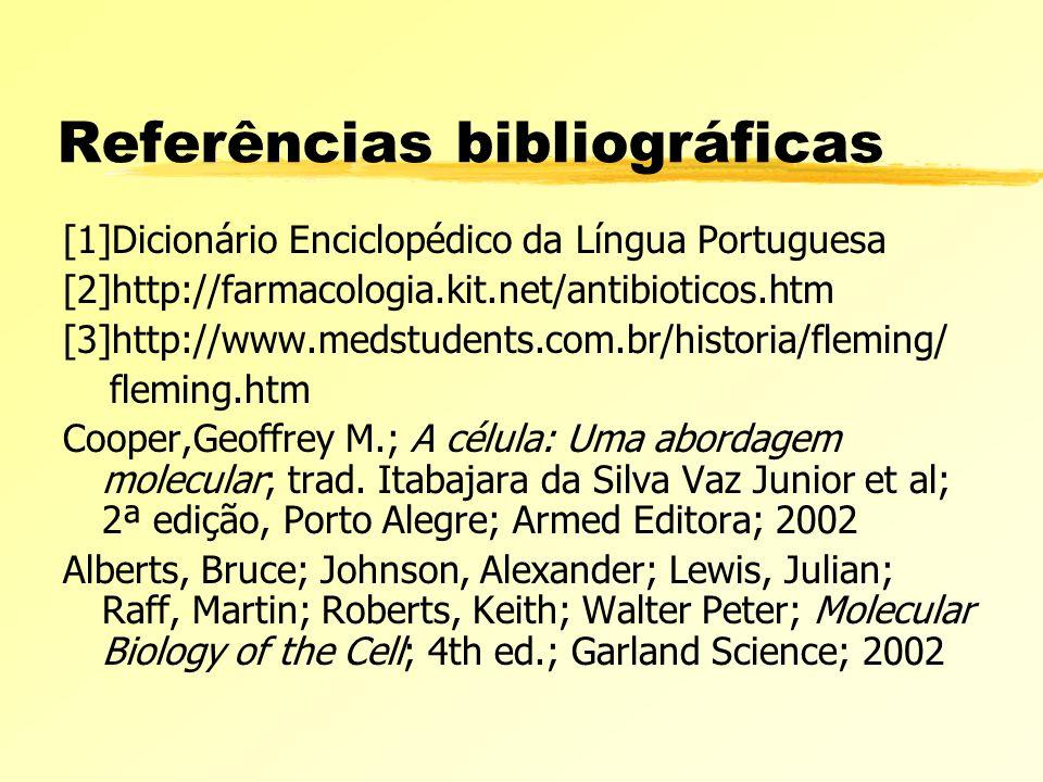 Referências bibliográficas [1]Dicionário Enciclopédico da Língua Portuguesa [2]http://farmacologia.kit.net/antibioticos.htm [3]http://www.medstudents.