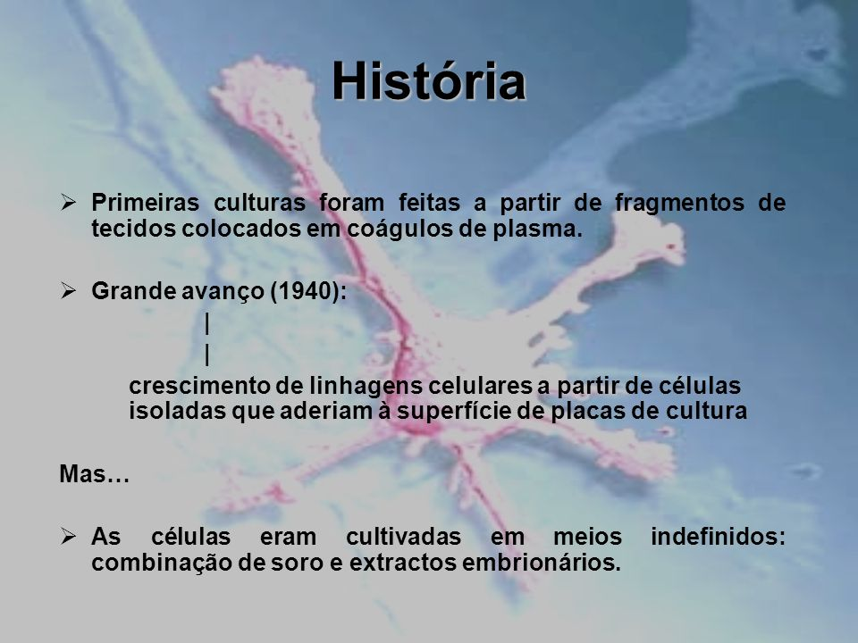 História Primeiras culturas foram feitas a partir de fragmentos de tecidos colocados em coágulos de plasma. Grande avanço (1940): | crescimento de lin