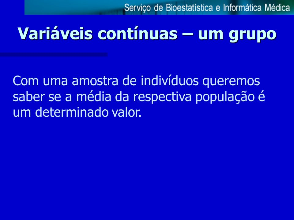 Variáveis contínuas – um grupo Com uma amostra de indivíduos queremos saber se a média da respectiva população é um determinado valor.