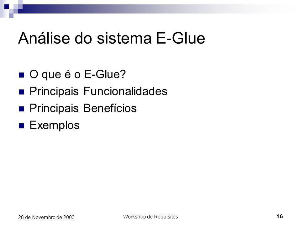 Workshop de Requisitos16 28 de Novembro de 2003 Análise do sistema E-Glue O que é o E-Glue? Principais Funcionalidades Principais Benefícios Exemplos