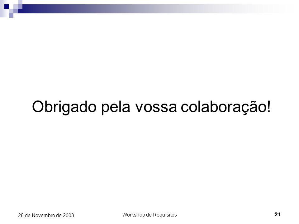 Workshop de Requisitos21 28 de Novembro de 2003 Obrigado pela vossa colaboração!