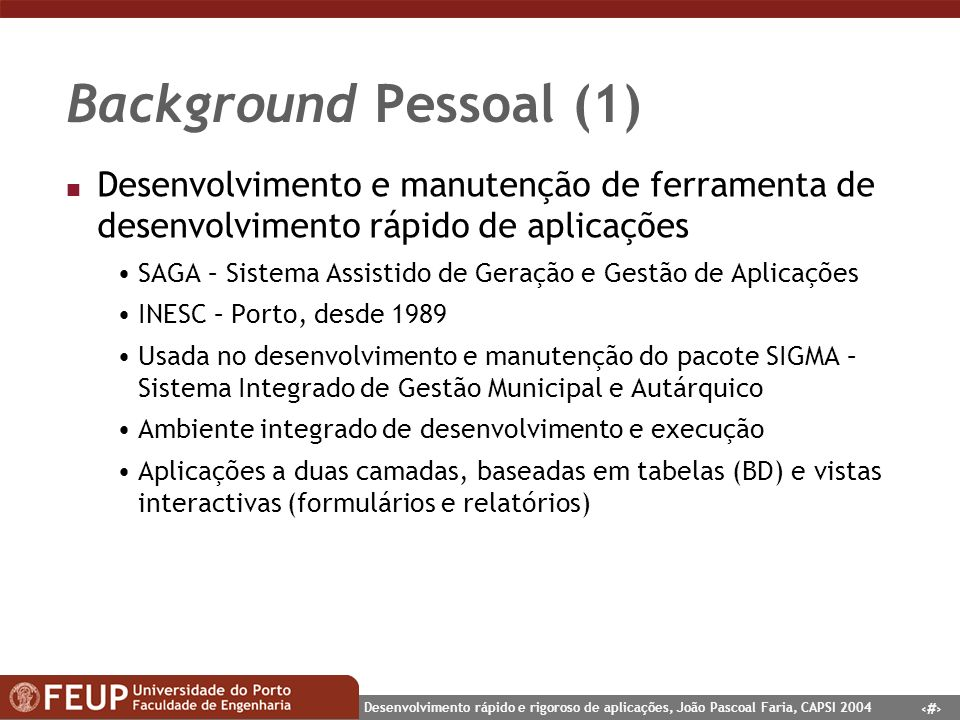 3 Desenvolvimento rápido e rigoroso de aplicações, João Pascoal Faria, CAPSI 2004 Background Pessoal (1) n Desenvolvimento e manutenção de ferramenta
