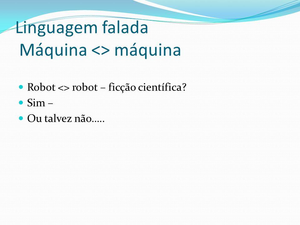 Linguagem falada Máquina <> máquina Robot <> robot – ficção científica? Sim – Ou talvez não…..