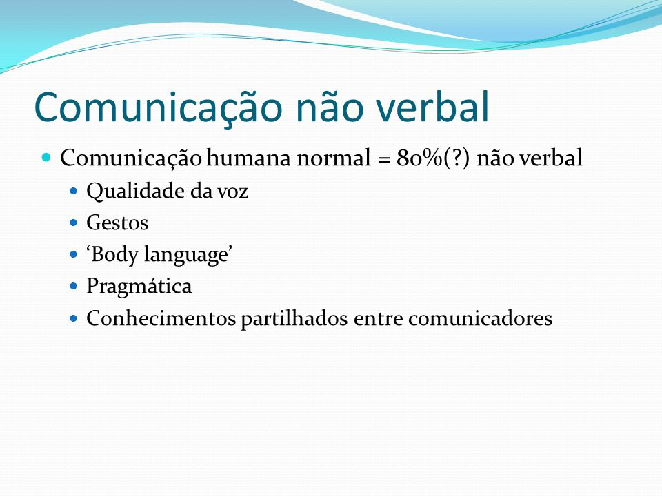 Comunicação não verbal Comunicação humana normal = 80%(?) não verbal Qualidade da voz Gestos Body language Pragmática Conhecimentos partilhados entre