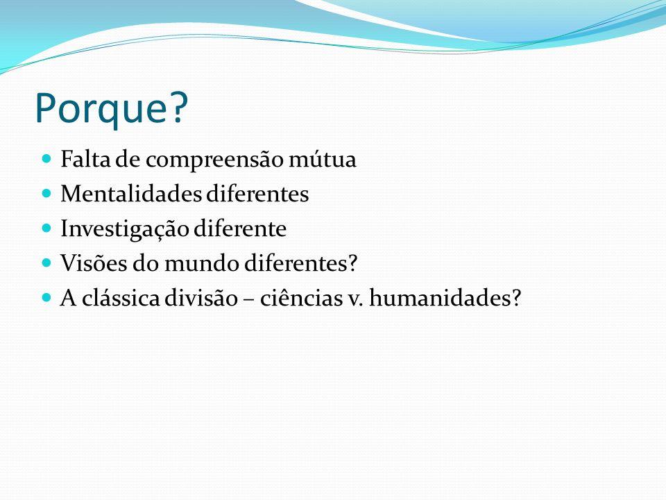Porque? Falta de compreensão mútua Mentalidades diferentes Investigação diferente Visões do mundo diferentes? A clássica divisão – ciências v. humanid