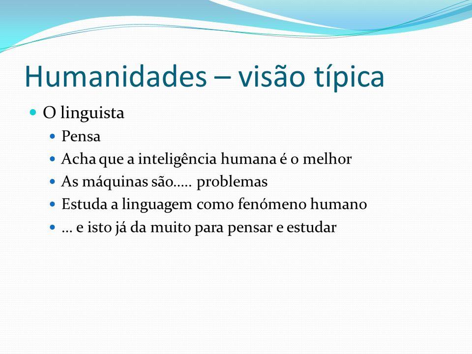 Humanidades – visão típica O linguista Pensa Acha que a inteligência humana é o melhor As máquinas são….. problemas Estuda a linguagem como fenómeno h