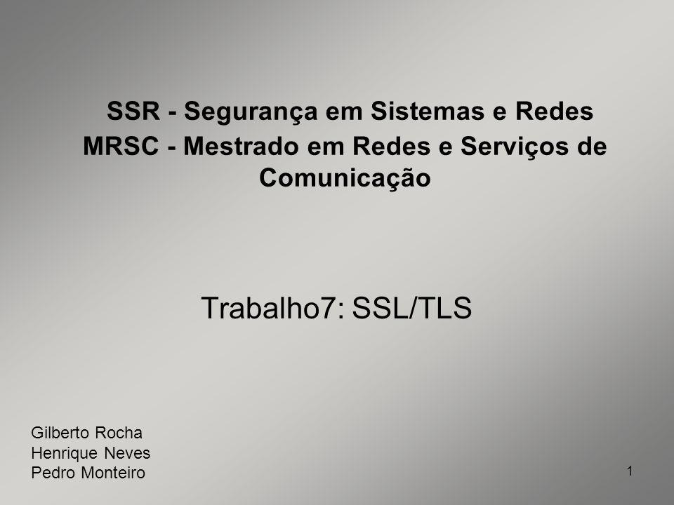 1 SSR - Segurança em Sistemas e Redes MRSC - Mestrado em Redes e Serviços de Comunicação Trabalho7: SSL/TLS Gilberto Rocha Henrique Neves Pedro Montei