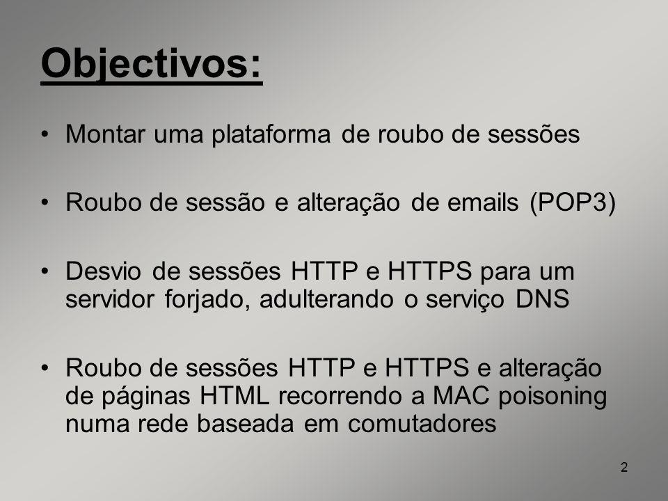 2 Objectivos: Montar uma plataforma de roubo de sessões Roubo de sessão e alteração de emails (POP3) Desvio de sessões HTTP e HTTPS para um servidor f