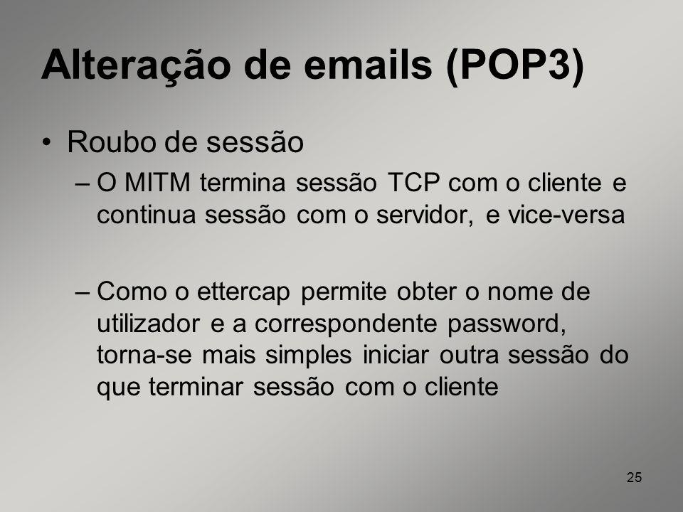 25 Alteração de emails (POP3) Roubo de sessão –O MITM termina sessão TCP com o cliente e continua sessão com o servidor, e vice-versa –Como o ettercap