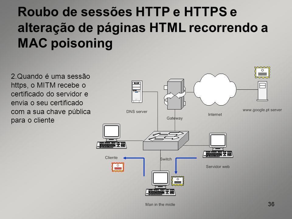 36 Roubo de sessões HTTP e HTTPS e alteração de páginas HTML recorrendo a MAC poisoning 2.Quando é uma sessão https, o MITM recebe o certificado do se