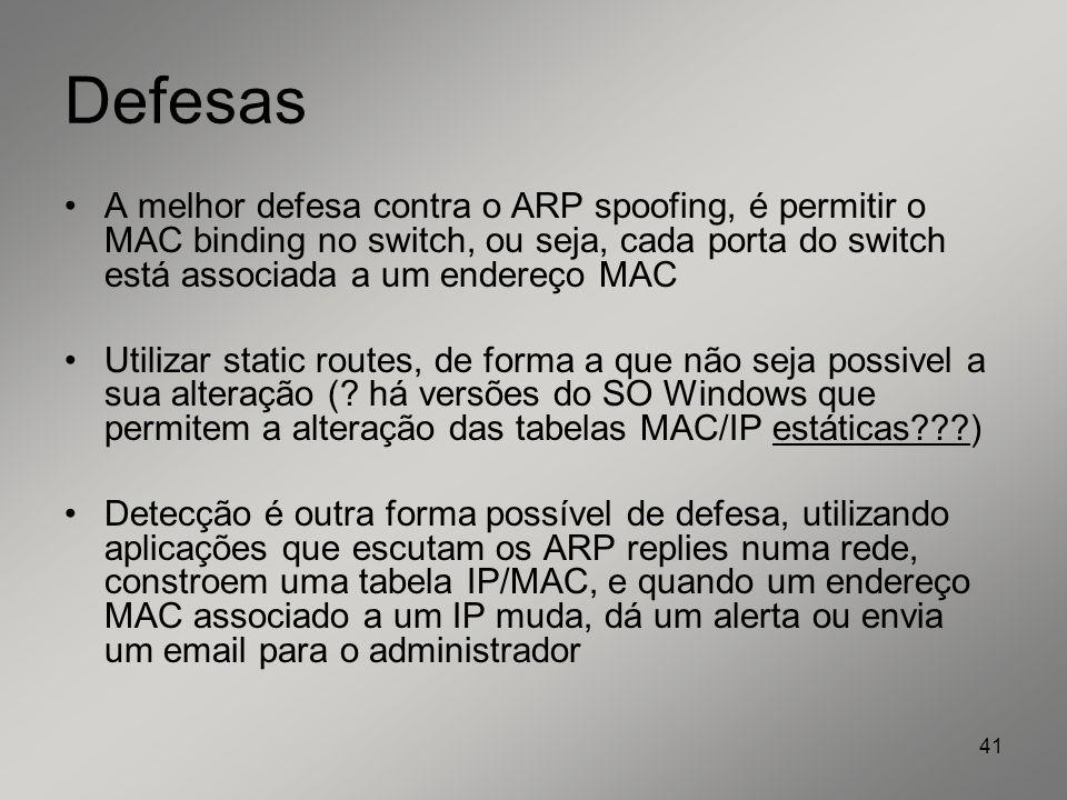 41 Defesas A melhor defesa contra o ARP spoofing, é permitir o MAC binding no switch, ou seja, cada porta do switch está associada a um endereço MAC U
