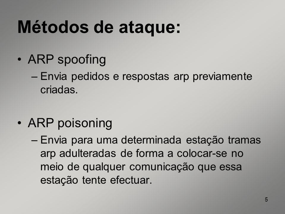 5 Métodos de ataque: ARP spoofing –Envia pedidos e respostas arp previamente criadas. ARP poisoning –Envia para uma determinada estação tramas arp adu