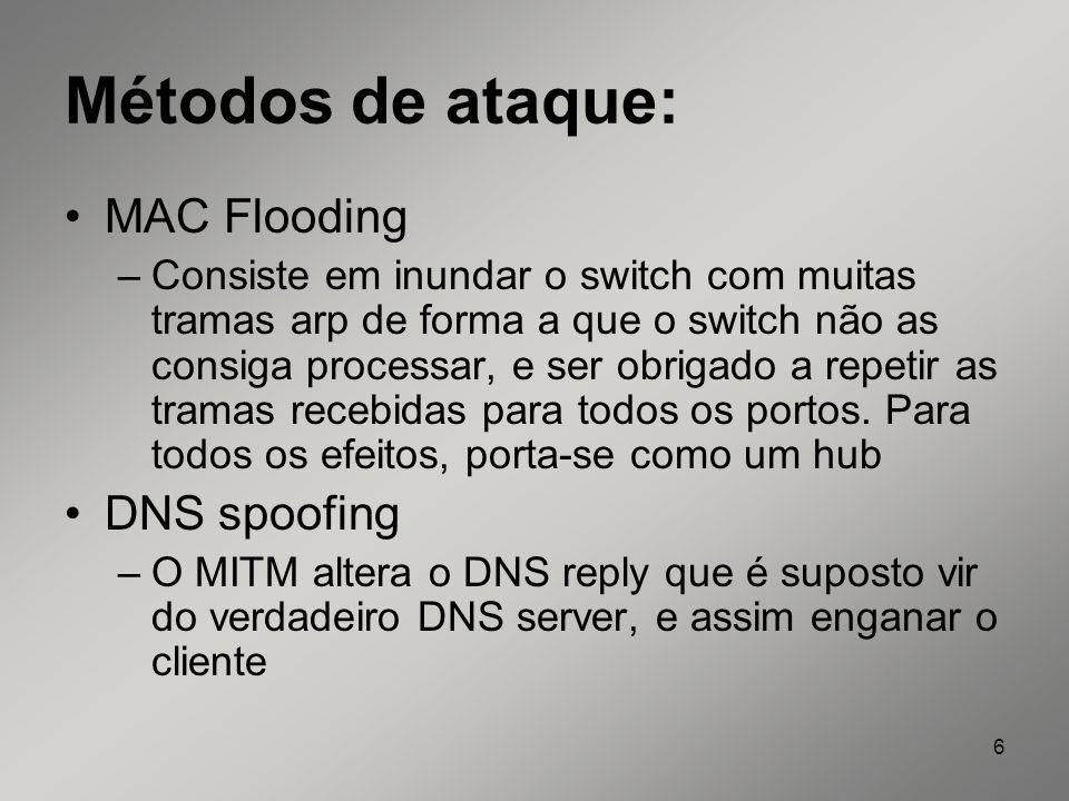 6 Métodos de ataque: MAC Flooding –Consiste em inundar o switch com muitas tramas arp de forma a que o switch não as consiga processar, e ser obrigado