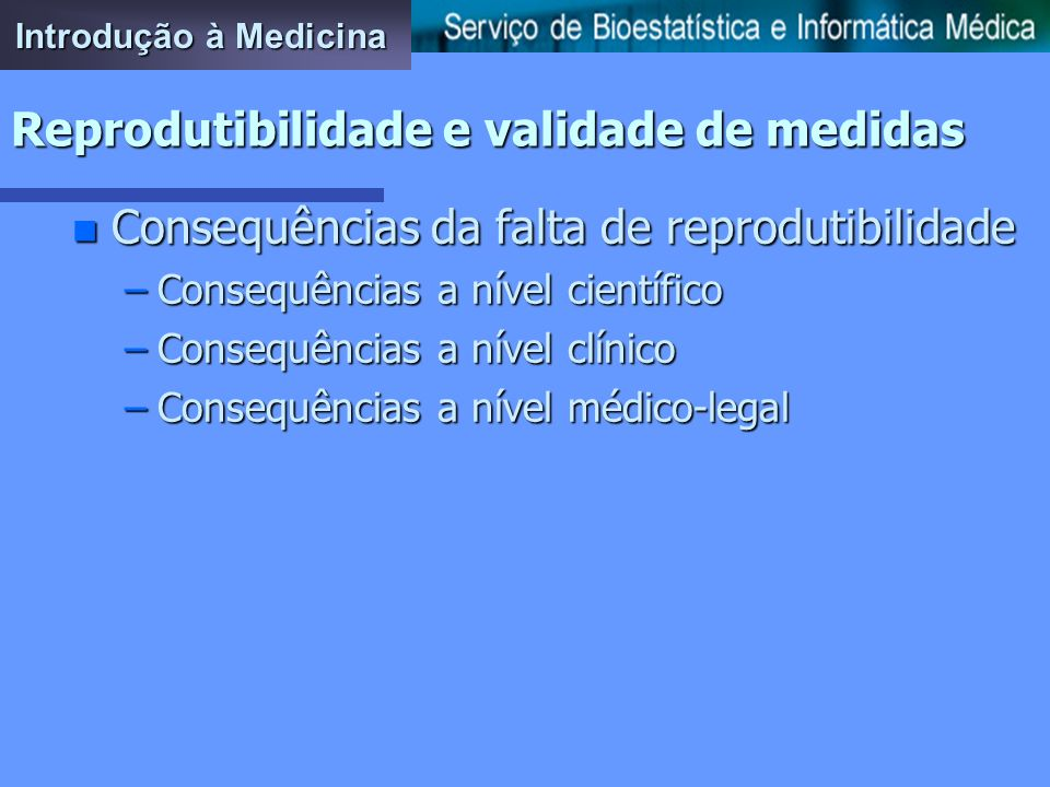 Introdução à Medicina Reprodutibilidade e validade de medidas n Estudos de reprodutibilidade –Os estudos de reprodutibilidade pretendem medir o grau d