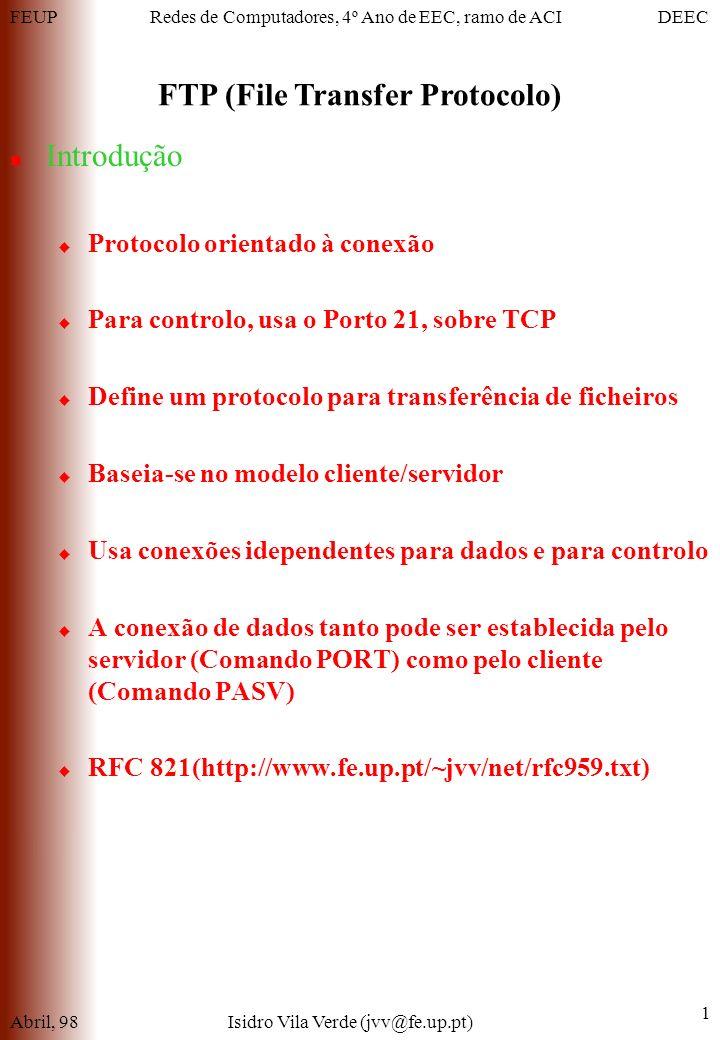 FEUPDEECRedes de Computadores, 4º Ano de EEC, ramo de ACI FTP (File Transfer Protocolo) Abril, 98Isidro Vila Verde (jvv@fe.up.pt) 1 Introdução Protocolo orientado à conexão Para controlo, usa o Porto 21, sobre TCP Define um protocolo para transferência de ficheiros Baseia-se no modelo cliente/servidor Usa conexões idependentes para dados e para controlo A conexão de dados tanto pode ser establecida pelo servidor (Comando PORT) como pelo cliente (Comando PASV) RFC 821(http://www.fe.up.pt/~jvv/net/rfc959.txt)
