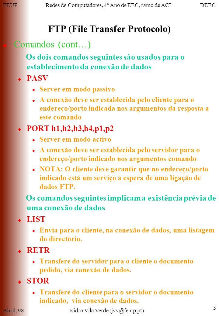 FEUPDEECRedes de Computadores, 4º Ano de EEC, ramo de ACI FTP (File Transfer Protocolo) Abril, 98Isidro Vila Verde (jvv@fe.up.pt) 3 Comandos (cont…) Os dois comandos seguintes são usados para o establecimento da conexão de dados PASV Server em modo passivo A conexão deve ser establecida pelo cliente para o endereço/porto indicada nos argumentos da resposta a este comando PORT h1,h2,h3,h4,p1,p2 Server em modo activo A conexão deve ser establecida pelo servidor para o endereço/porto indicado nos argumentos comando NOTA: O cliente deve garantir que no endereço/porto indicado está um serviço à espera de uma ligação de dados FTP.