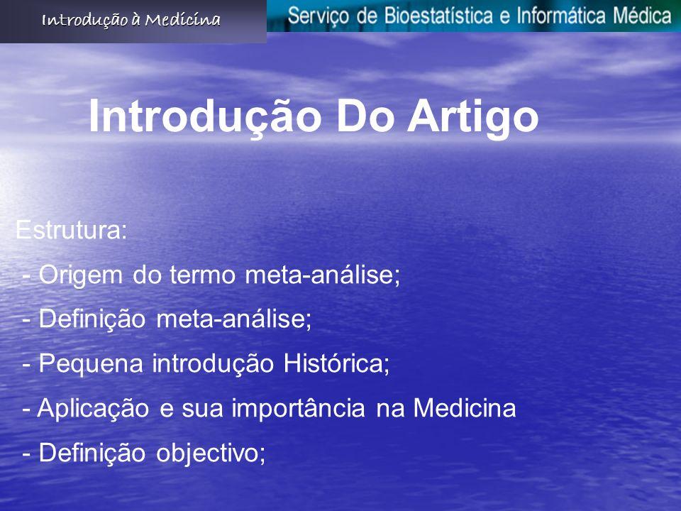 Estrutura: - Origem do termo meta-análise; - Definição meta-análise; - Pequena introdução Histórica; - Aplicação e sua importância na Medicina - Definição objectivo; Introdução Do Artigo
