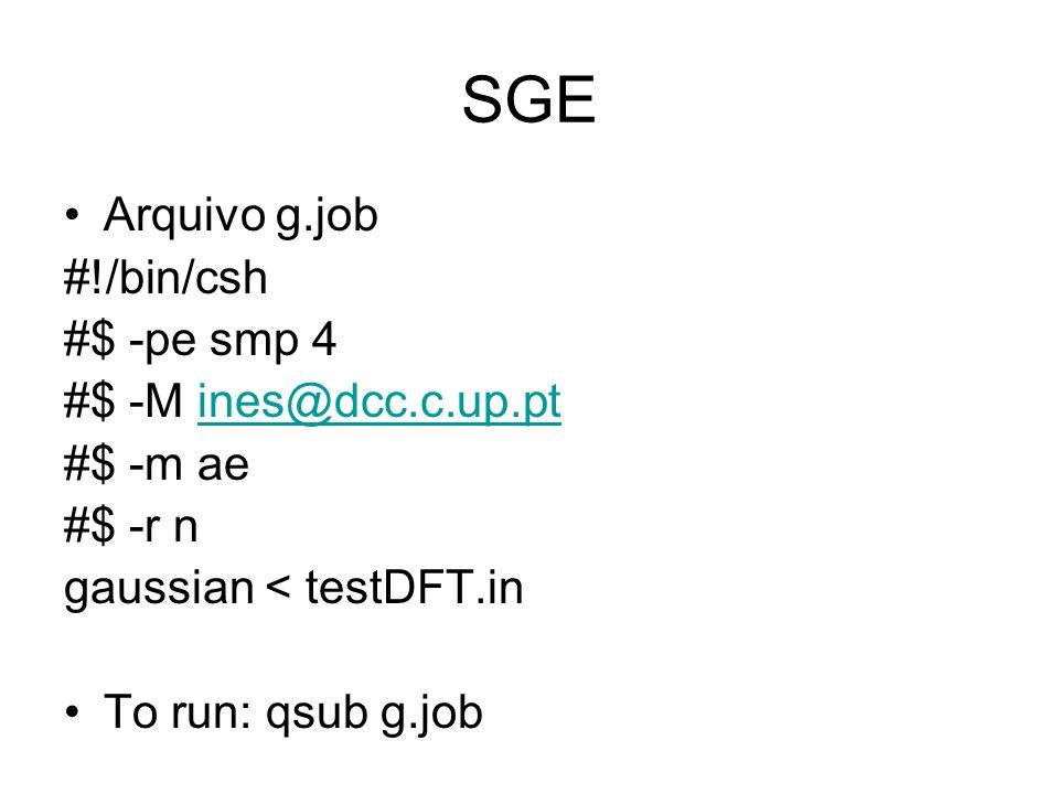 SGE Arquivo g.job #!/bin/csh #$ -pe smp 4 #$ -M ines@dcc.c.up.ptines@dcc.c.up.pt #$ -m ae #$ -r n gaussian < testDFT.in To run: qsub g.job