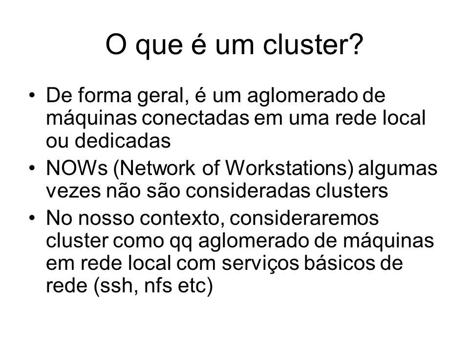 O que é um cluster? De forma geral, é um aglomerado de máquinas conectadas em uma rede local ou dedicadas NOWs (Network of Workstations) algumas vezes