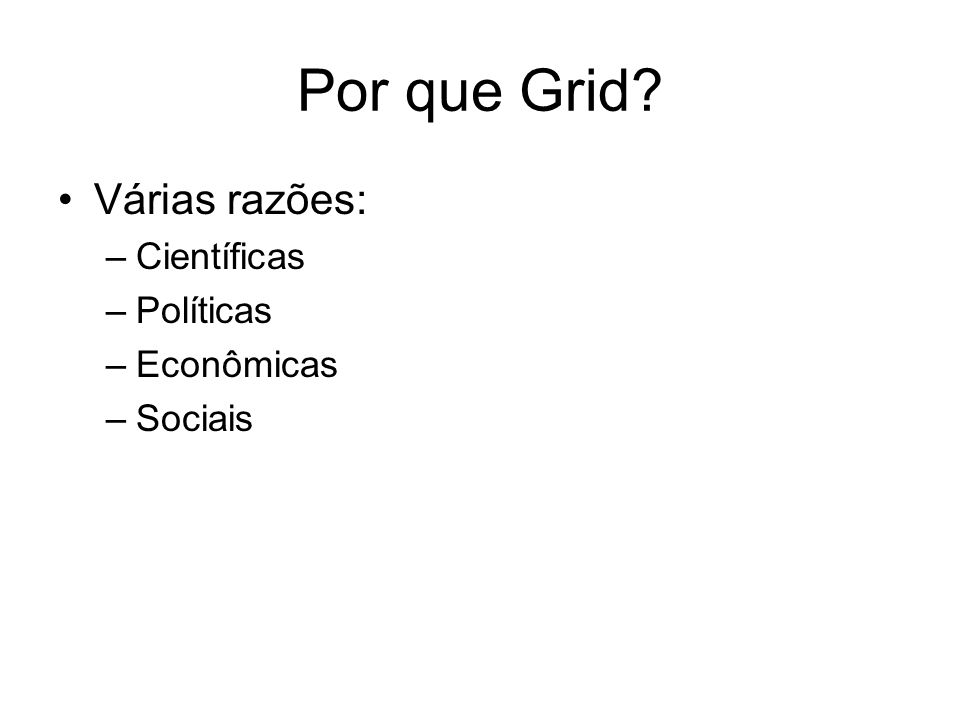 Por que Grid? Várias razões: –Científicas –Políticas –Econômicas –Sociais