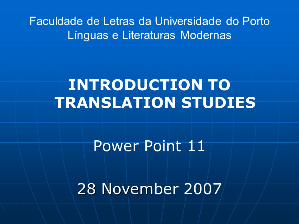 Faculdade de Letras da Universidade do Porto Línguas e Literaturas Modernas INTRODUCTION TO TRANSLATION STUDIES Power Point 11 28 Novem 28 November 20